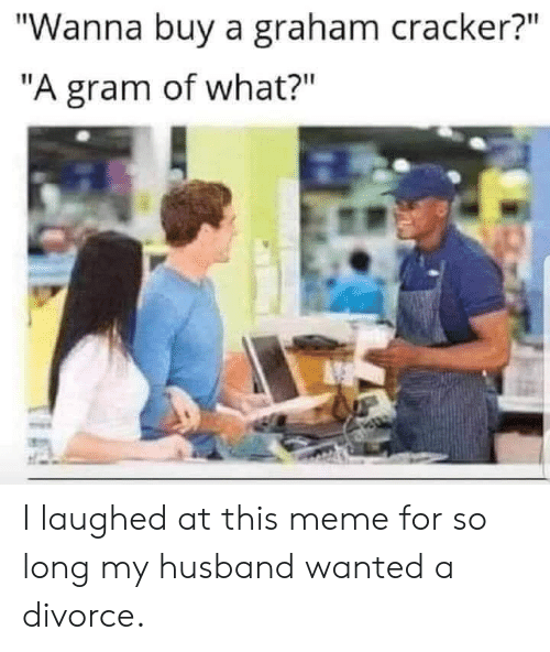 "Divorce: ""Wanna buy a graham cracker?""  ""A gram of what?"" I laughed at this meme for so long my husband wanted a divorce."