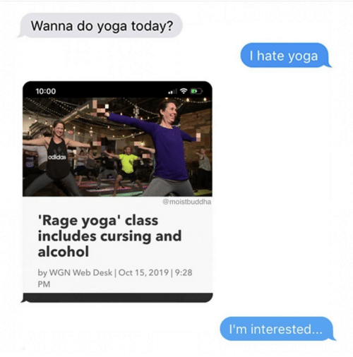 rage: Wanna do yoga today?  I hate yoga  10:00  odidas  @moistbuddha  'Rage yoga' class  includes cursing and  alcohol  by WGN Web Desk | Oct 15, 2019| 9:28  PM  I'm interested...