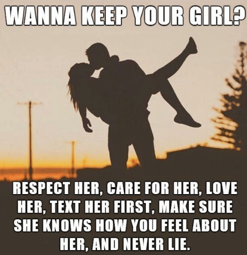 How You Feel: WANNA KEEP YOUR GIRL?  RESPECT HER, CARE FOR HER, LOVE  HER, TEXT HER FIRST, MAKE SURE  SHE KNOWS HOW YOU FEEL ABOUT  HER, AND NEVER LIE