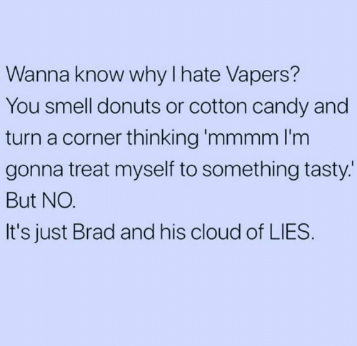 cotton candy: Wanna know why I hate Vapers?  You smell donuts or cotton candy and  turn a corner thinking 'mmmm l'm  gonna treat myself to something tasty.  But NO.  It's just Brad and his cloud of LIES.