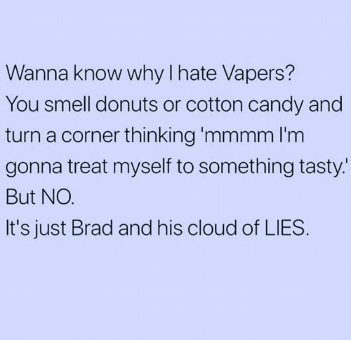 cotton candy: Wanna know why lhate Vapers  You smell donuts or cotton candy and  turn a corner thinking 'mmmm I'm  gonna treat myself to something tasty.  But NO  It's just Brad and his cloud of LIES