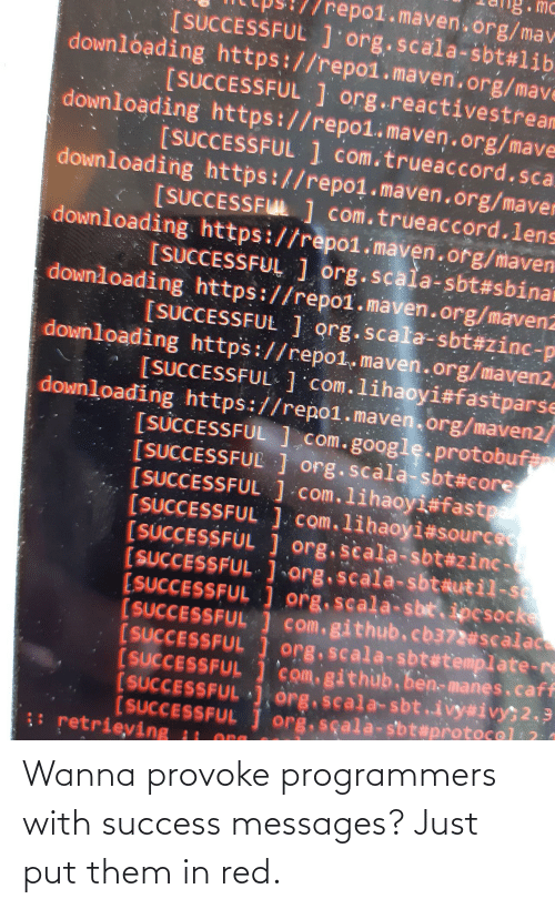 Messages: Wanna provoke programmers with success messages? Just put them in red.
