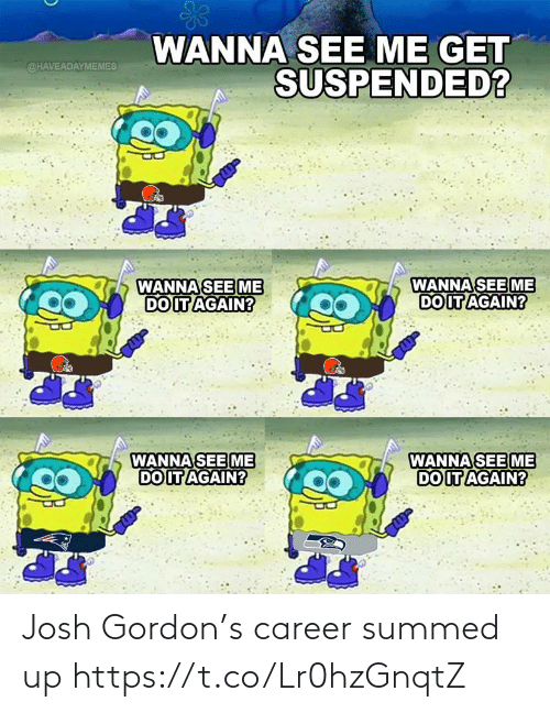 Do it Again: WANNA SEE ME GET  SUSPENDED?  @HAVEADAYMEMES  WANNA SEE ME  DO IT AGAIN?  WANNA SEE ME  DO IT AGAIN?  WANNA SEE ME  DO IT AGAIN?  WANNA SEE ME  DO IT AGAIN? Josh Gordon's career summed up https://t.co/Lr0hzGnqtZ