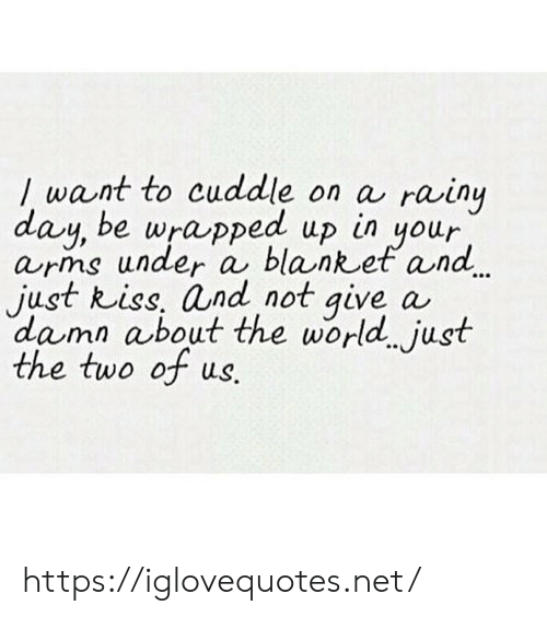 arms: / want to cuddle on a rainy  day, be wrapped up in your  arms under a blanket and  just kiss, and not give a  dama about the world just  the two of ws.  r https://iglovequotes.net/