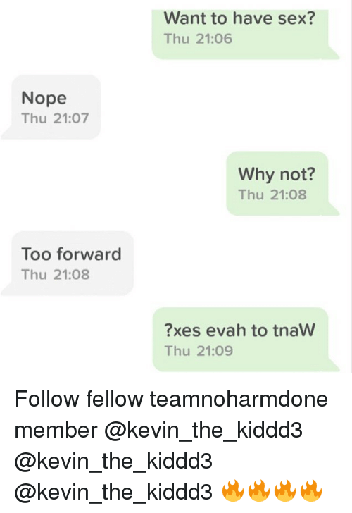 Nopeds: Want to have sex?  Thu 21:06  Nope  Thu 21:07  Why not?  Thu 21:08  Too forward  Thu 21:08  ?xes evah to tnaW  Thu 21:09 Follow fellow teamnoharmdone member @kevin_the_kiddd3 @kevin_the_kiddd3 @kevin_the_kiddd3 🔥🔥🔥🔥