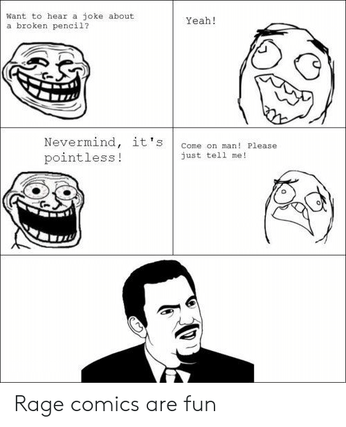 Rage Comics: Want to hear a joke about  a broken pencil?  Yeah!  Nevermind, it's  pointless!  Come on man! Please  just tel1 me!  0 Rage comics are fun