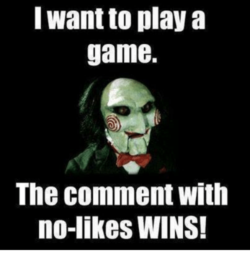 Want To Play A Game: want to play a  game.  The comment with  no-likes WINS!