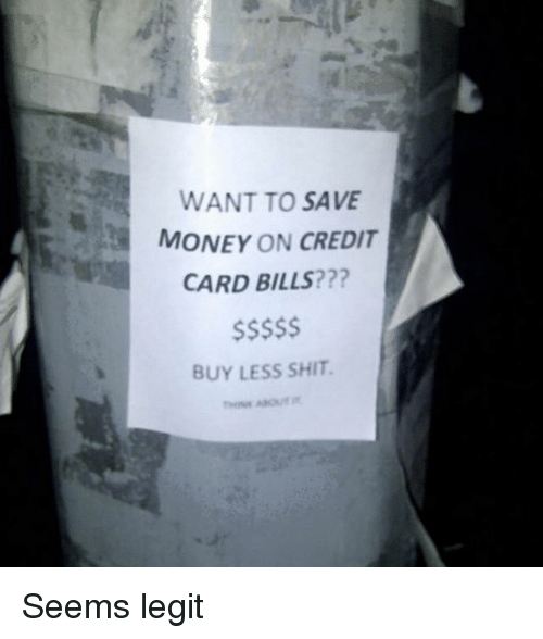 Legitly: WANT TO SAVE  MONEY ON CREDIT  CARD BILLS???  BUY LESS SHIT Seems legit