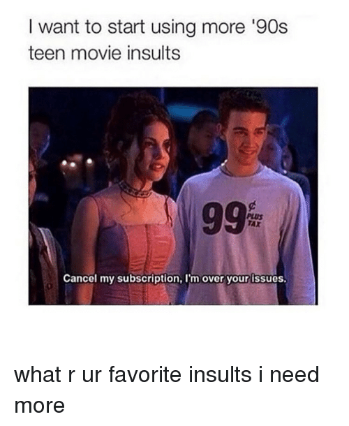Memes, Insulting, and Insults: want to start using more '90s  teen movie insults  Cancel my subscription, l'm over your issues. what r ur favorite insults i need more