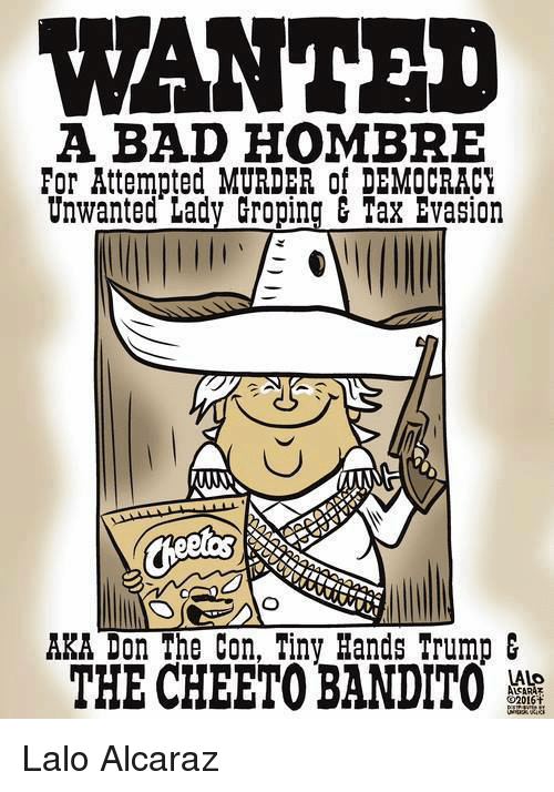 Bad, Memes, and Taxes: WANTED  A BAD HOMBRE  For Attempted MURDER of DEMOCRACY  Unwanted Lady Groping & Tax Evasion  AKA Don The Con, Tiny Hands Trump  THE CHEETOBANDITO Lalo Alcaraz