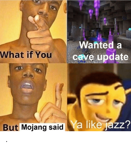 Jazz, Wanted, and You: Wanted a  What if You  cave update  a like jazz?  But Mojang said .