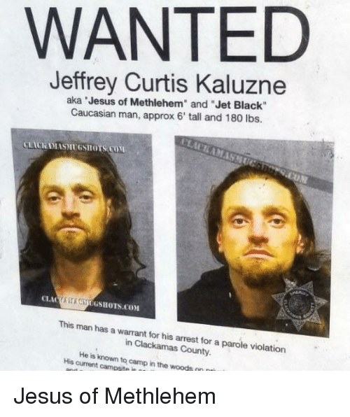 """parole: WANTED  Jeffrey Curtis Kaluzne  aka Jesus of Methlehem"""" and """"Jet Black""""  Caucasian man, approx 6' tall and 180 lbs.  LACKAMASMUGSHOTS COM  ASAUGSHOTS.COM  This man has a warrant for his arrest for a parole violation  in Clackamas County.  His current campsite in  to  camp in the woods Jesus of Methlehem"""
