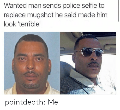 Police, Selfie, and Tumblr: Wanted man sends police selfie to  replace mugshot he said made him  look 'terrible paintdeath: Me