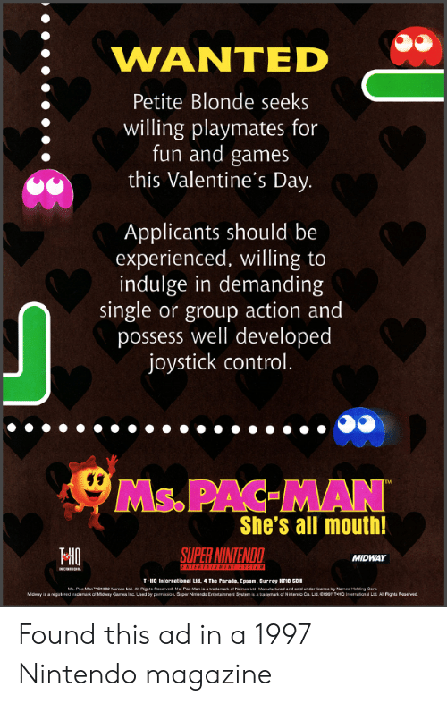 Nintendo, Valentine's Day, and Control: WANTED  Petite Blonde seeks  willing playmates for  fun and games  this Valentine's Day.  Applicants should be  experienced, willing to  indulge in demanding  single or group action and  possess well developed  joystick control.  Ms.PAC MAN  She's all mouth!  HO  SUPER NINTENDO  MIDWAY  T-HO International Lud, 4 The Parate, Epsom. Surrey KT18 5DH Found this ad in a 1997 Nintendo magazine
