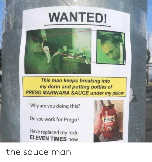 Why Are: WANTED!  This man keeps breaking into  my dorm and putting bottles of  PREGO MARINARA SAUCE under my pillow  Why are you doing this?  Prego  Do you work for Prego?  odition  Have replaced my lock  ELEVEN TIMES now the sauce man