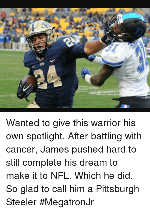 Pittsburgh Steeler: Wanted to give this warrior his own spotlight.  After battling with cancer, James pushed hard to still complete his dream to make it to NFL.  Which he did.  So glad to call him a Pittsburgh Steeler #MegatronJr