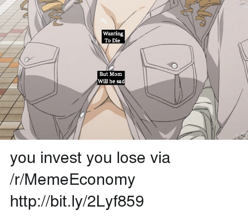 Http, Sad, and Mom: Wanting  To Die  But Mom  Will be sad you invest you lose via /r/MemeEconomy http://bit.ly/2Lyf859