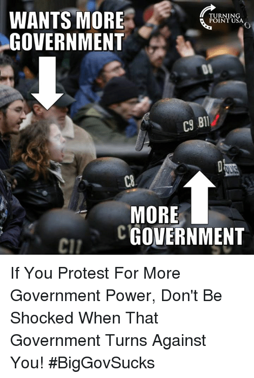 protestant: WANTS MORE  GOVERNMENT  TURNING  POINT USA  C9  BIl  C8  MORE  CGOVERNMENT  cil If You Protest For More Government Power, Don't Be Shocked When That Government Turns Against You! #BigGovSucks