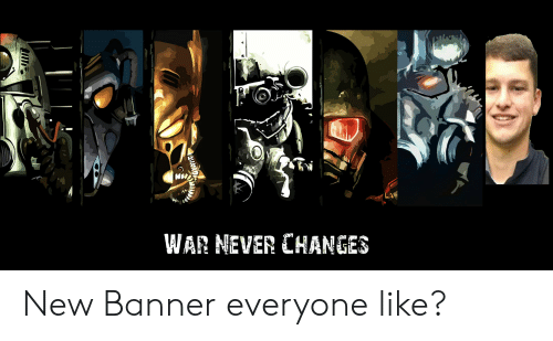 Never, War, and Banner: WAR NEVER CHANGES New Banner everyone like?