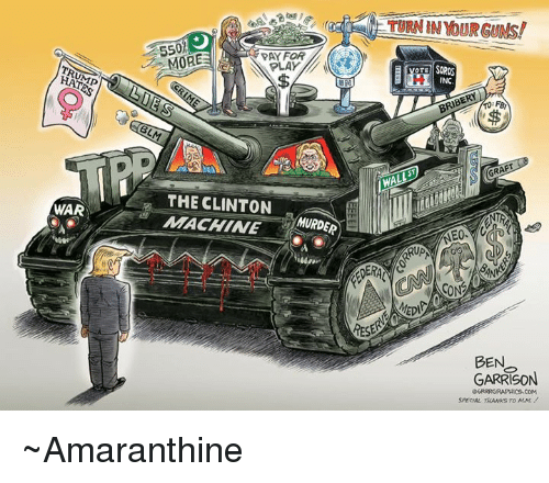 rup: WAR  TURNINYOURGUANS!  550  PAY FOR  MORE  PLAY  VOTE  SOROS  INC  CRAFT  WAL  THE CLINTON  MACHINE MURDER  RUP  CON  RESE  BEN  GARRISON  SPECIAL THANKS TO MM ~Amaranthine
