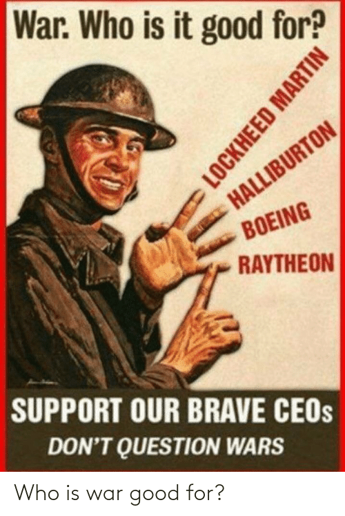 Martin: War. Who is it good for?  HALLIBURTON  BOEING  RAYTHEON  SUPPORT OUR BRAVE CEOS  DON'T QUESTION WARS  LOCKHEED MARTIN Who is war good for?