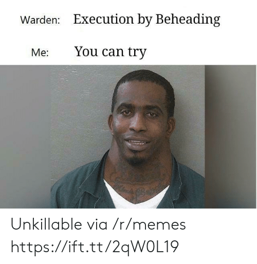 Memes, Can, and Via: Warden:  Execution by Beheading  Me: You can try Unkillable via /r/memes https://ift.tt/2qW0L19