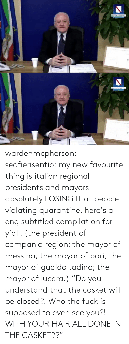 "absolutely: wardenmcpherson: sedfierisentio: my new favourite thing is italian regional presidents and mayors absolutely LOSING IT at people violating quarantine. here's a eng subtitled compilation for y'all. (the president of campania region; the mayor of messina; the mayor of bari; the mayor of gualdo tadino; the mayor of lucera.) ""Do you understand that the casket will be closed?! Who the fuck is supposed to even see you?! WITH YOUR HAIR ALL DONE IN THE CASKET??"""