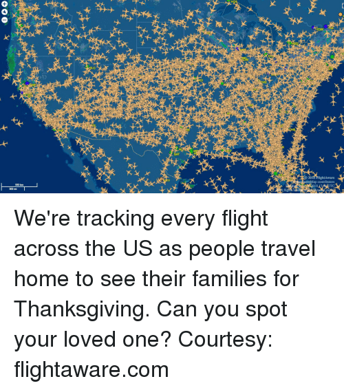 Thanksgiving, Flight, and Home: ware  500 km We're tracking every flight across the US as people travel home to see their families for Thanksgiving.  Can you spot your loved one?  Courtesy: flightaware.com
