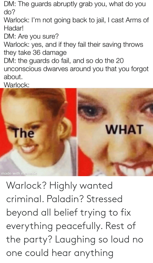 Belief: Warlock? Highly wanted criminal. Paladin? Stressed beyond all belief trying to fix everything peacefully. Rest of the party? Laughing so loud no one could hear anything