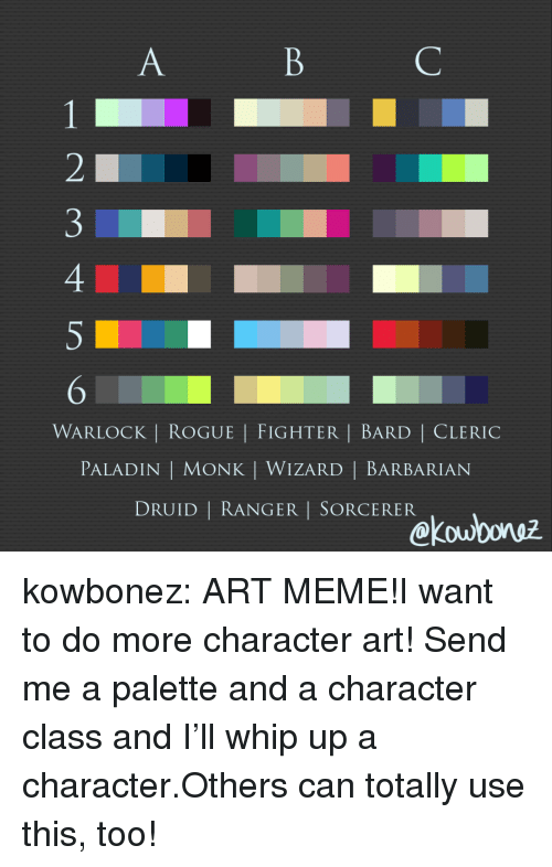 Art Meme: WARLOCK | ROGUE | FIGHTER | BARD | CLERIC  PALADIN | MONK | WIZARD | BARBARIAN  DRUID | RANGER I SORCERER  kou0oruz kowbonez:  ART MEME!I want to do more character art! Send me a palette and a character class and I'll whip up a character.Others can totally use this, too!