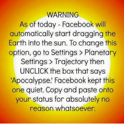 Facebook, Memes, and Earth: WARNING  As of today - Facebook wil  automatically start dragging the  Earth into the sun. To change this  option, go to Settings > Planetary  Settings> Trajectory then  UNCLICK the box that says  Apocalypse.' Facebook kept this  one quiet. Copy and paste onto  your status for absolutely no  reason whatsoever.