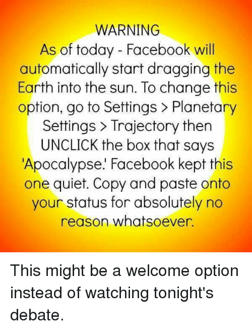 Boxing, Facebook, and Memes: WARNING  As of today Facebook will  automatically start dragging the  Earth into the sun. To change this  option, go to Settings Planetary  Settings Trajectory then  UNCLICK the box that says  Apocalypse. Facebook kept this  one quiet. Copy and paste onto  your status for absolutely no  reason whatsoever This might be a welcome option instead of watching tonight's debate.