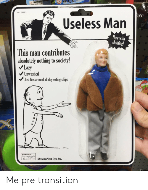 Lazy, Toys, and Chips: WARNING:  CHOKING HATARD n  No. 24183  Useless Man  Now with  clothing!  This man contributes  absolutely nothing to society!  /Lazy  Unwashed  Just lies around all day eating chips  WARNING  This man is awful  b  or Obvious Plant Toys, Inc. Me pre transition