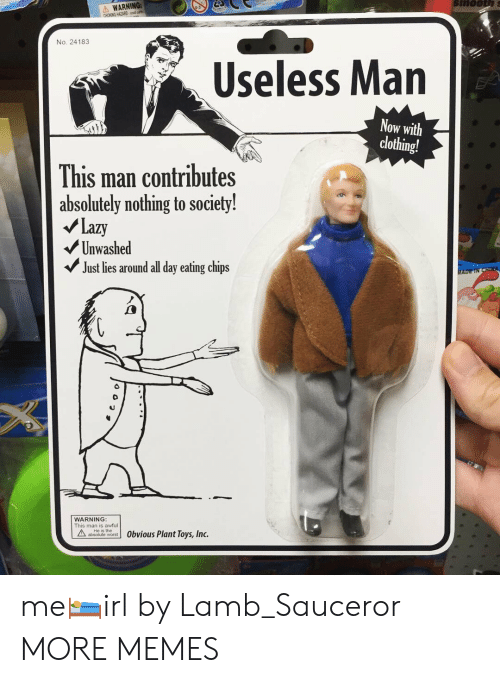 Dank, Lazy, and Memes: WARNING:  CHOKING HAZARD m  No. 24183  Useless Man  Now with  clothing!  This man contributes  absolutely nothing to society!  Lazy  Unwashed  Just lies around all day eating chips  WARNING  This man is awful  ateute word 0bvious Plant Toys, Inc. me🛌irl by Lamb_Sauceror MORE MEMES