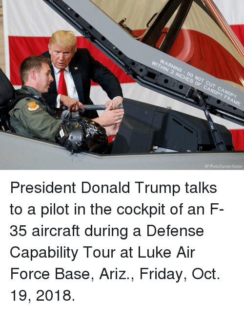 Donald Trump, Friday, and Memes: WARNING DO NOT CUT CANOPY  WITHIN 3 INCHES OF CANOPY FRAME  AP Photo/Carolyn Kaster President Donald Trump talks to a pilot in the cockpit of an F-35 aircraft during a Defense Capability Tour at Luke Air Force Base, Ariz., Friday, Oct. 19, 2018.
