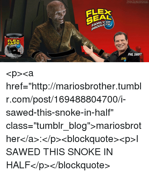 """Snoke: Warning: Flex tape doesnt prevent  you from being betrayed and beaten  FLE  SEAL  FAMILYO  PRODUC  lastantly Sious Leaks  FLEX  TAPE  PHIL SWIFT  TAR <p><a href=""""http://mariosbrother.tumblr.com/post/169488804700/i-sawed-this-snoke-in-half"""" class=""""tumblr_blog"""">mariosbrother</a>:</p><blockquote><p>I SAWED THIS SNOKE IN HALF</p></blockquote>"""