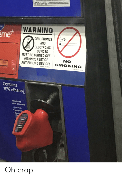 """cell phones: WARNING  """"gy  eme+  CELL PHONES  AND  ELECTRONIC  DEVICES  MUST BE TURNED OFF  WITHIN 25 FEET OF  ANY FUELING DEVICE!  NO  SMOKING  Puh  oart  CONCE  Contains  10% ethanol  How to use  dean air nozzles  1 Incort mozio  2 Begin pumpin  3. Discont  Seter  LnKoge  ->  FLEK ONG EEPONTA IN FR PREMION FORC NOSE BY FAMRIZAN FUSLING STEMS MR HADE Oh crap"""