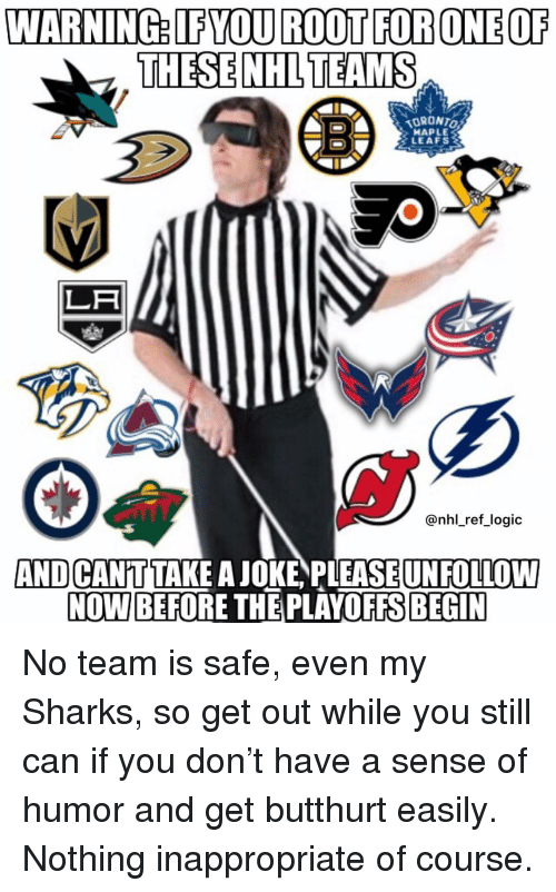 leafs: WARNING: IFYOU ROOT FORONEOF  THESE NHLTEAMS  ORONTO  HAPLE  LEAFS  LA  @nhl_ref logic  AND CANTTAKE A JOKE PLEASEUNFOLLOW  NOW BEFORE THE PLAYOFFS BEGIN No team is safe, even my Sharks, so get out while you still can if you don't have a sense of humor and get butthurt easily. Nothing inappropriate of course.
