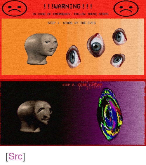 """Reddit, Com, and Step: !! !WARNING!!!  IN CASE OF EMERGENCY, FOLLOW THESE STEPS  STEP 1 STARE AT THE EYES  STEP 2 <p>[<a href=""""https://www.reddit.com/r/surrealmemes/comments/83mdy7/in_case_of_emergency/"""">Src</a>]</p>"""