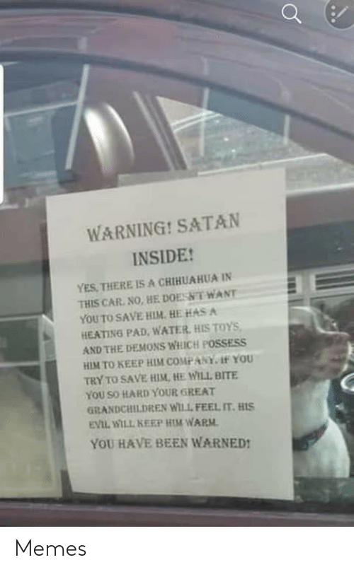 So Hard: WARNING! SATAN  INSIDE!  YES, THERE IS A CHIHUAHUA IN  THIS CAR. NO, HE DOESNT WANT  YOU TO SAVE HIM. HE HAS A  HEATING PAD, WATER, HIS TOYS,  AND THE DEMONS WHICH POSSESS  HIM TO KEEP HIM COMPANY. 1f YOU  TRY TO SAVE HIM, HE WILL BITE  YOU SO HARD YOUR GREAT  GRANDCHILDREN WILL FEEL IT. HIS  EVIL WILL KEEP HIM WARM.  YOU HAVE BEEN WARNED! Memes
