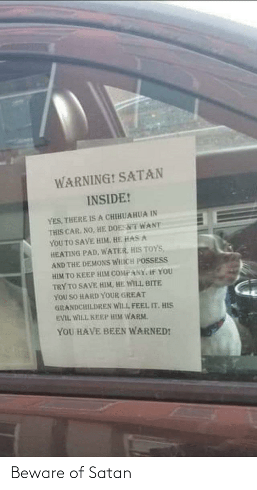 So Hard: WARNING! SATAN  INSIDE!  YES, THERE ISA CHIHUAHUA IN  THIS CAR. NO, HE DOESNT WANT  YOU TO SAVE HIM. HE HAS A  HEATING PAD, WATER, HIS TOYS,  AND THE DEMONS WHICH POSSESS  HIM TO KEEP HIM COMPANY, If YOU  TRY TO SAVE HIM, HE WILL BITE  YOU SO HARD YOUR GREAT  GiRANDCHILDREN WILL FEEL IT. HIS  EVIL WILL KEEP HIM WARM.  YOU HAVE BEEN WARNED! Beware of Satan