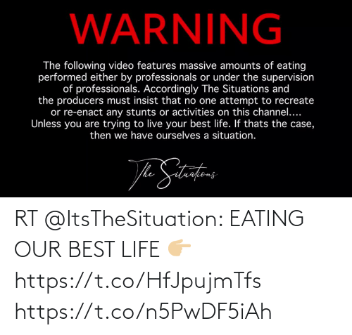 accordingly: WARNING  The following video features massive amounts of eating  performed either by professionals or under the supervision  of professionals. Accordingly The Situations and  the producers must insist that no one attempt to recreate  or re-enact any stunts or activities on this channel....  Unless you are trying to live your best life. If thats the case,  then we have ourselves a situation.  he RT @ItsTheSituation: EATING OUR BEST LIFE 👉🏼https://t.co/HfJpujmTfs https://t.co/n5PwDF5iAh