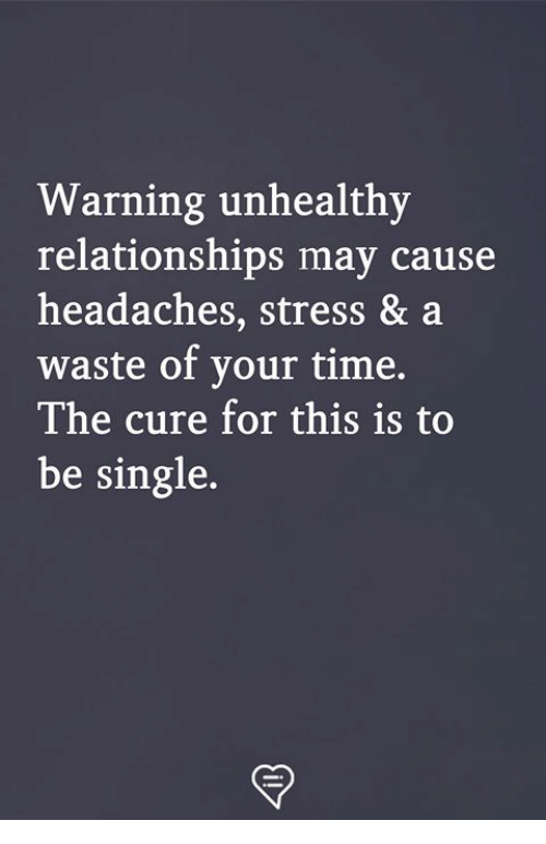 Memes, Relationships, and Time: Warning unhealthy  relationships may cause  headaches, stress & a  waste of your time,  The cure for this is to  be single.