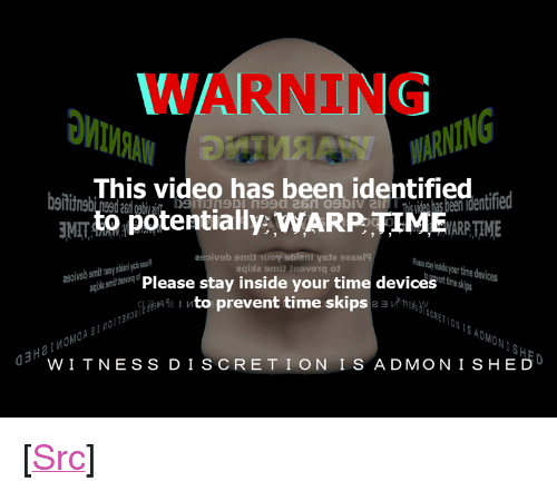 """Reddit, Time, and Video: WARNING  WARNING  bThis video has been identified rtfed  een identified  ENT to potentially: WARPIMRTME  MAT  eas stay inside your time devices  Please stay inside your time devicesnesips  gto prevent time skips e ak  IN1S ADMON 1SH5  W TNESS DISCRET I ON IS A DMONISHED <p>[<a href=""""https://www.reddit.com/r/surrealmemes/comments/84gv73/ing_warning_wa/"""">Src</a>]</p>"""