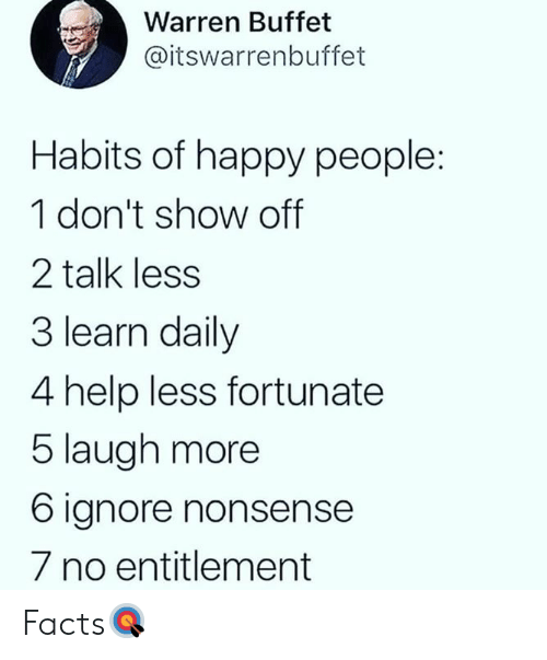 Facts, Happy, and Help: Warren Buffet  @itswarrenbuffet  Habits of happy people:  1 don't show off  2 talk less  3 learn daily  4 help less fortunate  5 laugh more  6 ignore nonsense  7 no entitlement Facts🎯