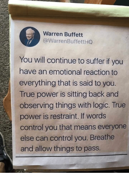 suffer: Warren Buffett  @WarrenBuffettHQ  You will continue to suffer if you  have an emotional reaction to  everything that is said to you.  True power is sitting back and  observing things with logic. True  power is restraint. If words  control you that means everyone  else can control you. Breathe  and allow things to pass.
