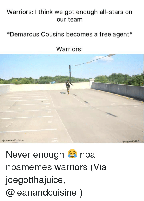 Basketball, DeMarcus Cousins, and Nba: Warriors: I think we got enough all-stars on  our team  *Demarcus Cousins becomes a free agent*  Warriors:  @LeanandCuisine  @NBAMEMES Never enough 😂 nba nbamemes warriors (Via ‪joegotthajuice‬, @leanandcuisine )