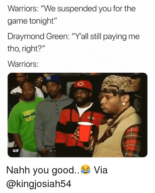 "Basketball, Draymond Green, and Gif: Warriors: ""We suspended you for the  game tonight""  Draymond Green: ""Y'all still paying me  tho, right?  Warriors  Ko  GIF Nahh you good..😂 Via @kingjosiah54"