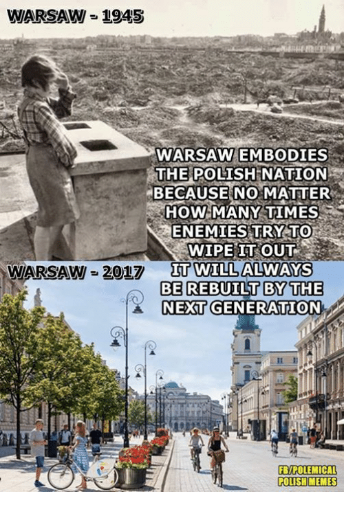 Polish Memes: WARSAW = 1945  WARSAW EMBODIES  THE POLISH  NATION  BECAUSE NO MATTER  HOW MANY TIMES  ENEMIES TRY TO  WIPE IT OUT  IT WILL ALWAYS  WARSAW 2017  Π0TIL  BE REBUILT BYTHE  NEXT GENERATION  FB/POLEMICAL  POLISH MEMES