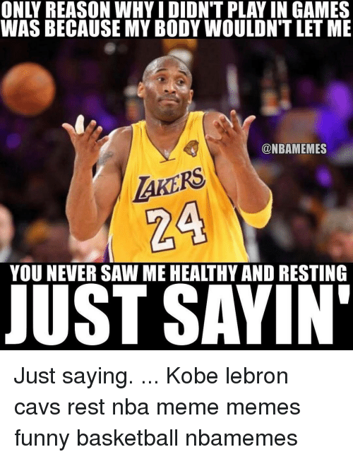 Kobe Lebron: WAS BECAUSE MY BODY WOULDNTLET ME  @NBAMEMES  AKERS  YOU NEVER SAW ME HEALTHY AND RESTING  JUST SAYIN' Just saying. ... Kobe lebron cavs rest nba meme memes funny basketball nbamemes
